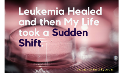 Leukemia Healed and then My Life took a Sudden Shift