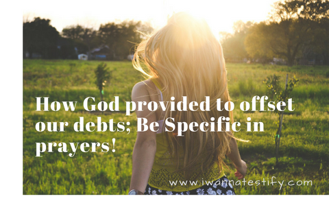 How God provided to offset our debts; Be specific in Prayers