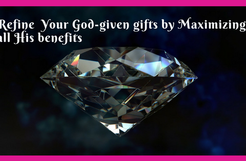 Refine Your God-given gifts by Maximizing all His benefits