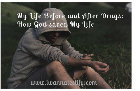 My Life Before and After Drugs; How God saved my life.